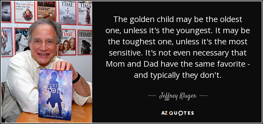 The golden child may be the oldest one, unless it's the youngest. It may be the toughest one, unless it's the most sensitive. It's not even necessary that Mom and Dad have the same favorite - and typically they don't. - Jeffrey Kluger