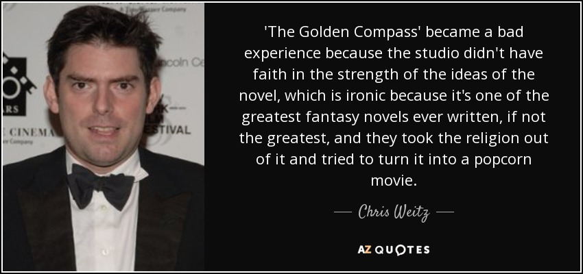 'The Golden Compass' became a bad experience because the studio didn't have faith in the strength of the ideas of the novel, which is ironic because it's one of the greatest fantasy novels ever written, if not the greatest, and they took the religion out of it and tried to turn it into a popcorn movie. - Chris Weitz