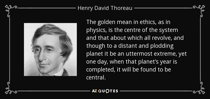 The golden mean in ethics, as in physics, is the centre of the system and that about which all revolve, and though to a distant and plodding planet it be an uttermost extreme, yet one day, when that planet's year is completed, it will be found to be central. - Henry David Thoreau