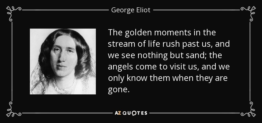 The golden moments in the stream of life rush past us, and we see nothing but sand; the angels come to visit us, and we only know them when they are gone. - George Eliot