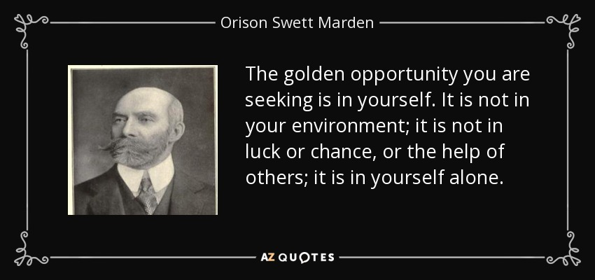 The golden opportunity you are seeking is in yourself. It is not in your environment; it is not in luck or chance, or the help of others; it is in yourself alone. - Orison Swett Marden
