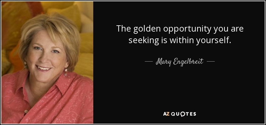 The golden opportunity you are seeking is within yourself. - Mary Engelbreit