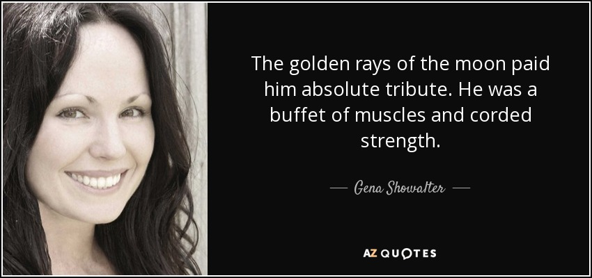 The golden rays of the moon paid him absolute tribute. He was a buffet of muscles and corded strength. - Gena Showalter