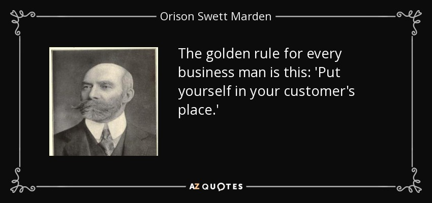 The golden rule for every business man is this: 'Put yourself in your customer's place.' - Orison Swett Marden