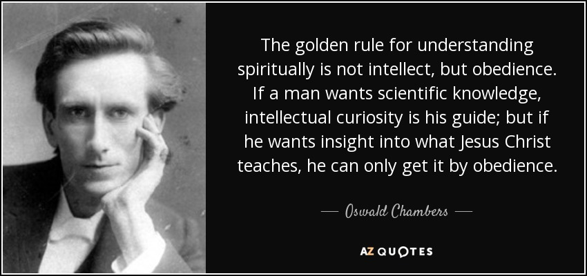 The golden rule for understanding spiritually is not intellect, but obedience. If a man wants scientific knowledge, intellectual curiosity is his guide; but if he wants insight into what Jesus Christ teaches, he can only get it by obedience. - Oswald Chambers
