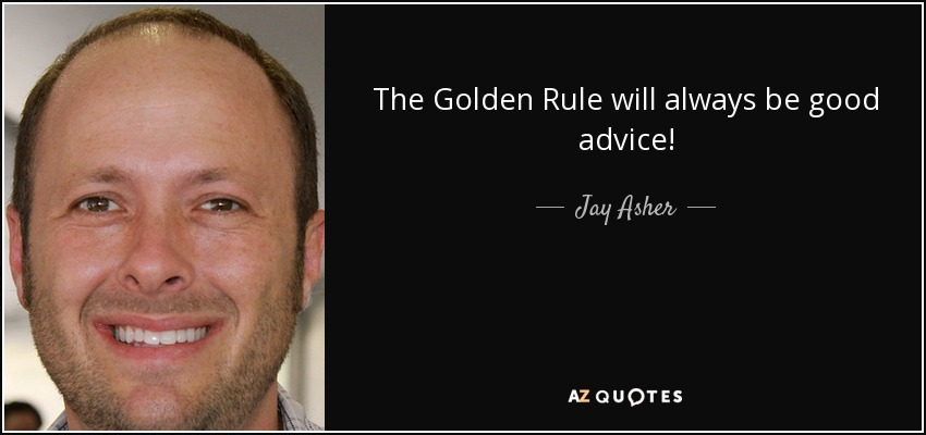 The Golden Rule will always be good advice! - Jay Asher