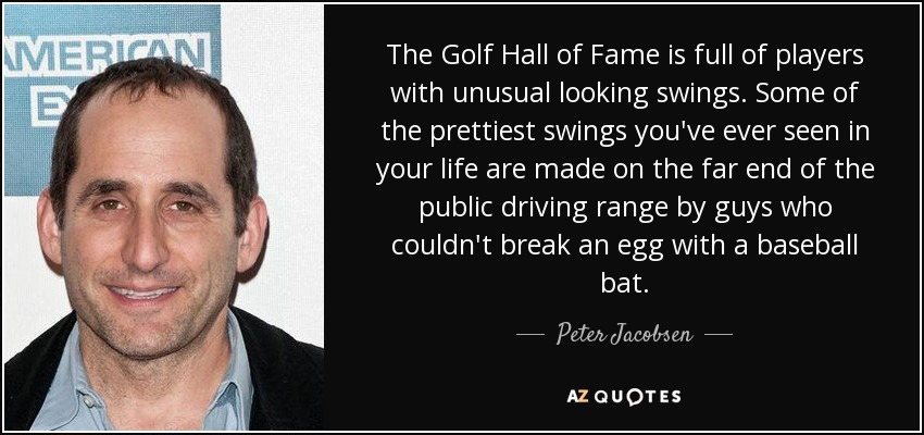 The Golf Hall of Fame is full of players with unusual looking swings. Some of the prettiest swings you've ever seen in your life are made on the far end of the public driving range by guys who couldn't break an egg with a baseball bat. - Peter Jacobsen