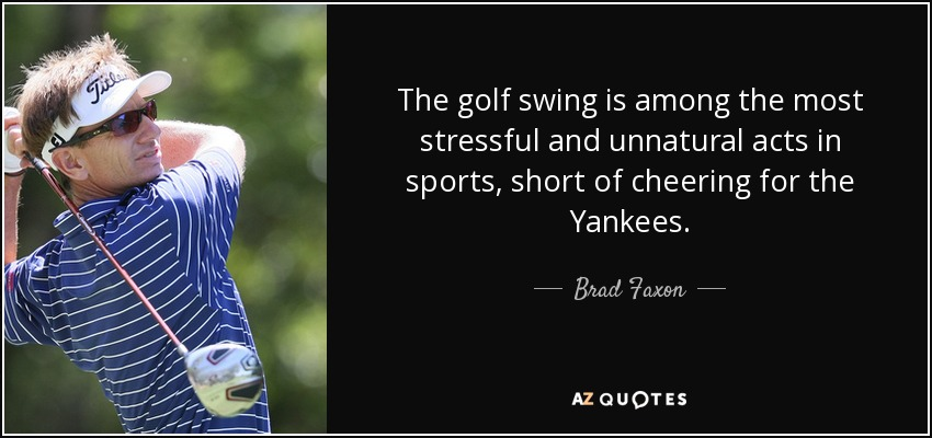 The golf swing is among the most stressful and unnatural acts in sports, short of cheering for the Yankees. - Brad Faxon