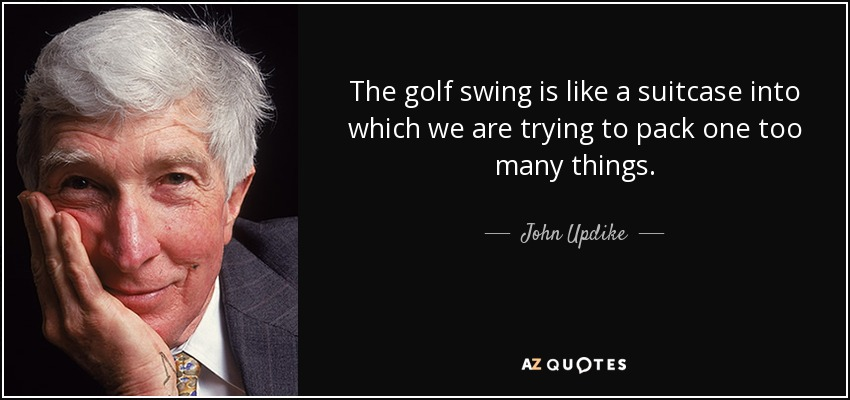 The golf swing is like a suitcase into which we are trying to pack one too many things. - John Updike