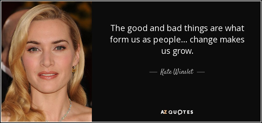 The good and bad things are what form us as people... change makes us grow. - Kate Winslet