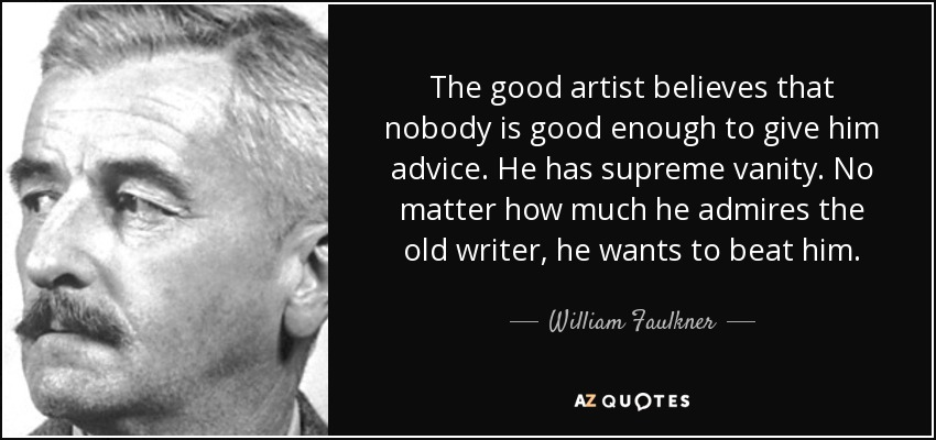The good artist believes that nobody is good enough to give him advice. He has supreme vanity. No matter how much he admires the old writer, he wants to beat him. - William Faulkner