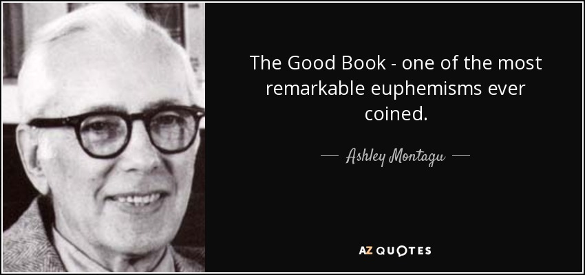 The Good Book - one of the most remarkable euphemisms ever coined. - Ashley Montagu