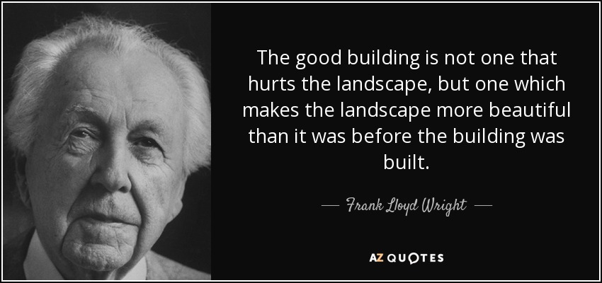 The good building is not one that hurts the landscape, but one which makes  the landscape more beautiful than it was before the building was built.
