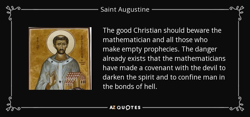 The good Christian should beware the mathematician and all those who make empty prophecies. The danger already exists that the mathematicians have made a covenant with the devil to darken the spirit and to confine man in the bonds of hell. - Saint Augustine