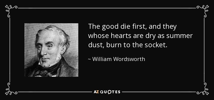 The good die first, and they whose hearts are dry as summer dust, burn to the socket. - William Wordsworth