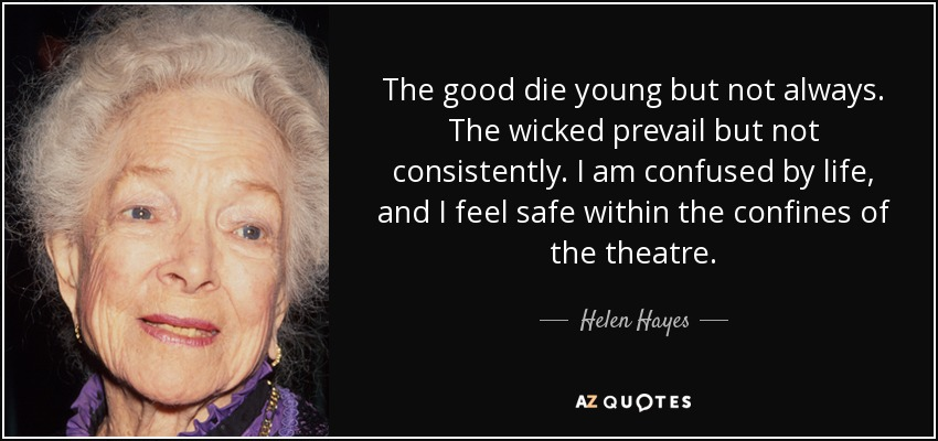 The Good Die Young But Not Always Wicked Prevail Consistently I Am Confused By Life And Feel Safe Within Confines Of Theatre