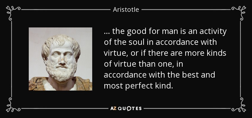 ... the good for man is an activity of the soul in accordance with virtue, or if there are more kinds of virtue than one, in accordance with the best and most perfect kind. - Aristotle