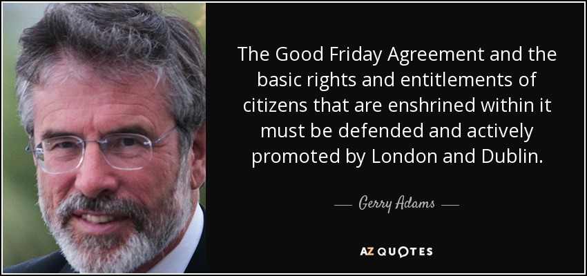 The Good Friday Agreement and the basic rights and entitlements of citizens that are enshrined within it must be defended and actively promoted by London and Dublin. - Gerry Adams