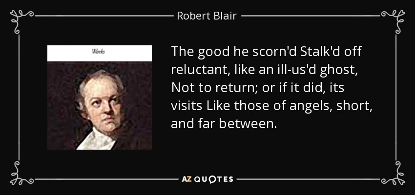 The good he scorn'd Stalk'd off reluctant, like an ill-us'd ghost, Not to return; or if it did, its visits Like those of angels, short, and far between. - Robert Blair
