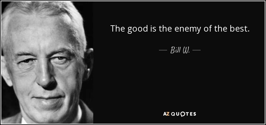 The good is the enemy of the best. - Bill W.
