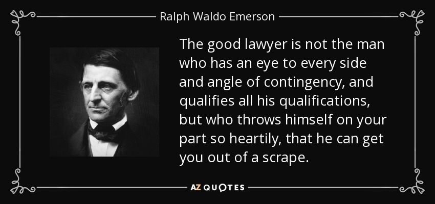 The good lawyer is not the man who has an eye to every side and angle of contingency, and qualifies all his qualifications, but who throws himself on your part so heartily, that he can get you out of a scrape. - Ralph Waldo Emerson