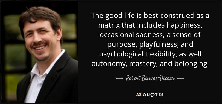 Best Matrix Quotes Robert Biswas Diener quote: The good life is best construed as a  Best Matrix Quotes
