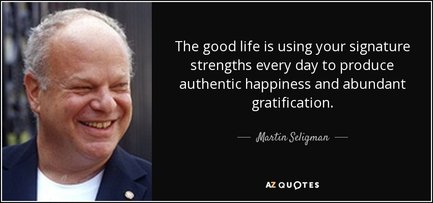 The good life is using your signature strengths every day to produce authentic happiness and abundant gratification. - Martin Seligman