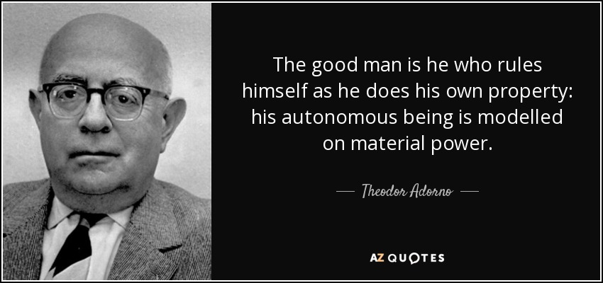 The good man is he who rules himself as he does his own property: his autonomous being is modelled on material power. - Theodor Adorno