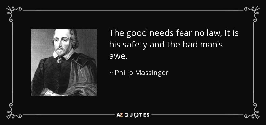 The good needs fear no law, It is his safety and the bad man's awe. - Philip Massinger