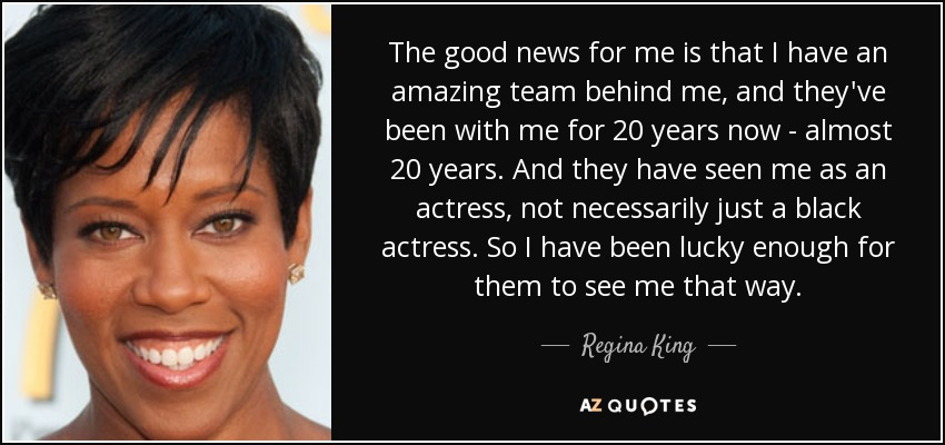 The good news for me is that I have an amazing team behind me, and they've been with me for 20 years now - almost 20 years. And they have seen me as an actress, not necessarily just a black actress. So I have been lucky enough for them to see me that way. - Regina King