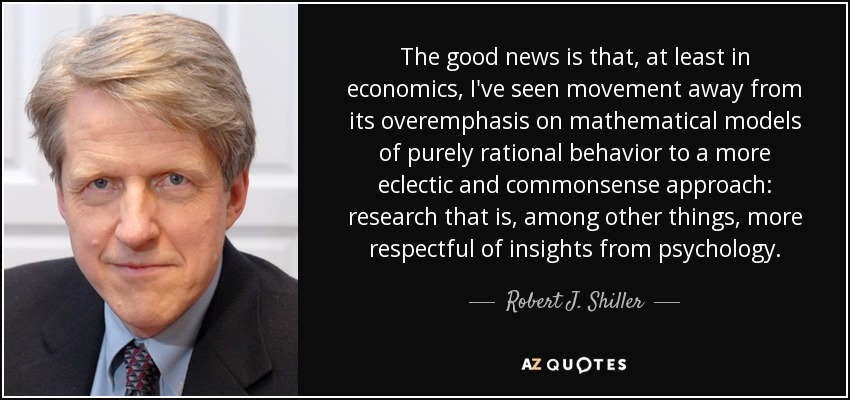The good news is that, at least in economics, I've seen movement away from its overemphasis on mathematical models of purely rational behavior to a more eclectic and commonsense approach: research that is, among other things, more respectful of insights from psychology. - Robert J. Shiller
