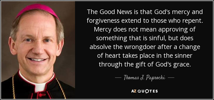 The Good News is that God's mercy and forgiveness extend to those who repent. Mercy does not mean approving of something that is sinful, but does absolve the wrongdoer after a change of heart takes place in the sinner through the gift of God's grace. - Thomas J. Paprocki