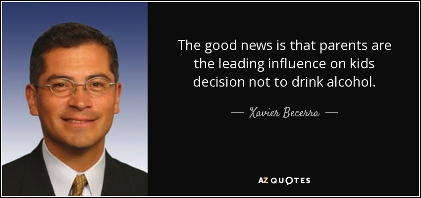 The good news is that parents are the leading influence on kids decision not to drink alcohol. - Xavier Becerra
