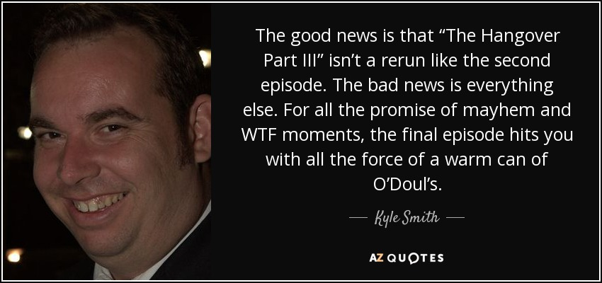 """The good news is that """"The Hangover Part III"""" isn't a rerun like the second episode. The bad news is everything else. For all the promise of mayhem and WTF moments, the final episode hits you with all the force of a warm can of O'Doul's. - Kyle Smith"""
