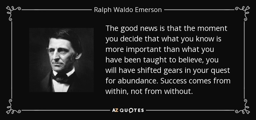 The good news is that the moment you decide that what you know is more important than what you have been taught to believe, you will have shifted gears in your quest for abundance. Success comes from within, not from without. - Ralph Waldo Emerson