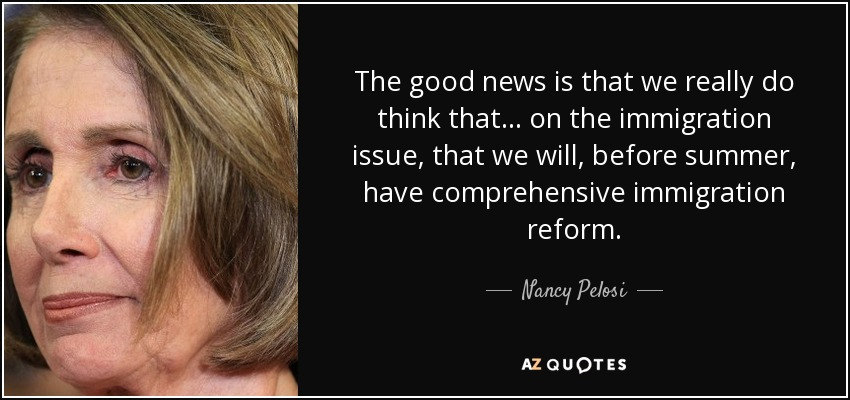 The good news is that we really do think that ... on the immigration issue, that we will, before summer, have comprehensive immigration reform. - Nancy Pelosi