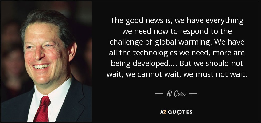 The good news is, we have everything we need now to respond to the challenge of global warming. We have all the technologies we need, more are being developed.... But we should not wait, we cannot wait, we must not wait. - Al Gore