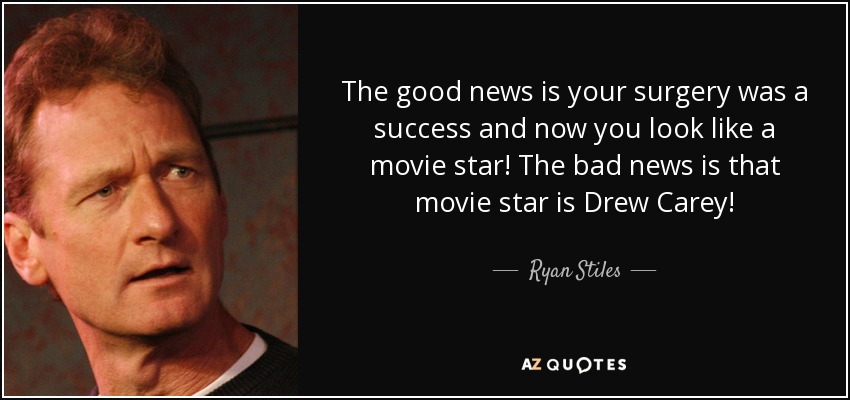 The good news is your surgery was a success and now you look like a movie star! The bad news is that movie star is Drew Carey! - Ryan Stiles