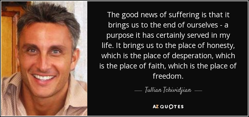 The good news of suffering is that it brings us to the end of ourselves - a purpose it has certainly served in my life. It brings us to the place of honesty, which is the place of desperation, which is the place of faith, which is the place of freedom. - Tullian Tchividjian