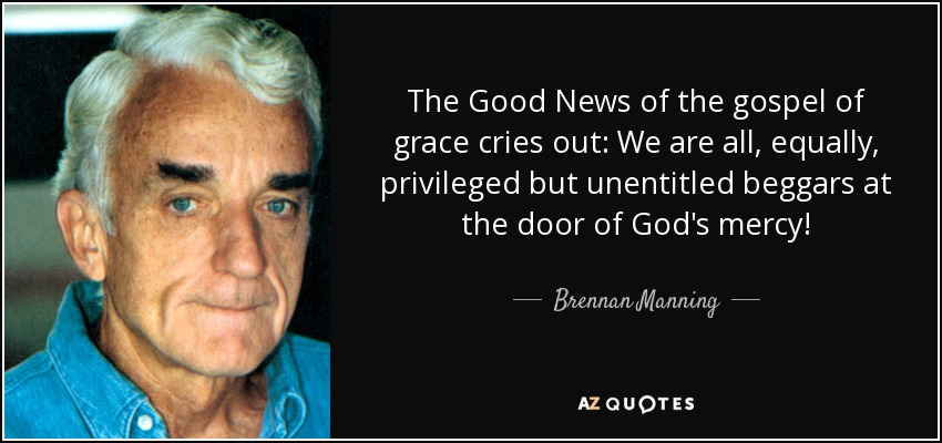 The Good News of the gospel of grace cries out: We are all, equally, privileged but unentitled beggars at the door of God's mercy! - Brennan Manning