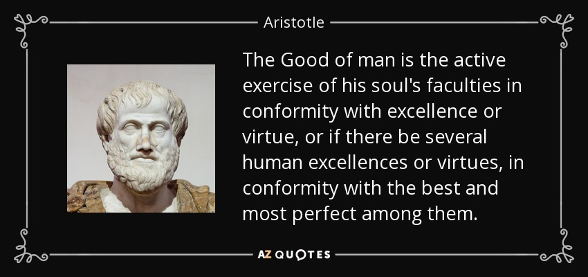 The Good of man is the active exercise of his soul's faculties in conformity with excellence or virtue, or if there be several human excellences or virtues, in conformity with the best and most perfect among them. - Aristotle