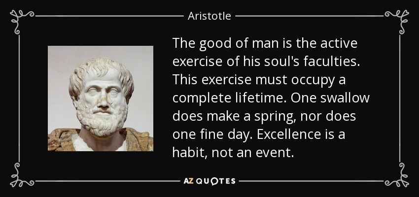 The good of man is the active exercise of his soul's faculties. This exercise must occupy a complete lifetime. One swallow does make a spring, nor does one fine day. Excellence is a habit, not an event. - Aristotle
