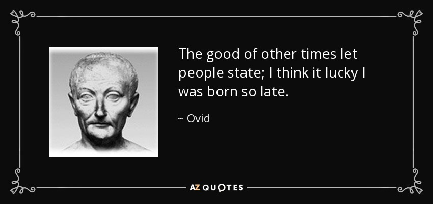 The good of other times let people state; I think it lucky I was born so late. - Ovid