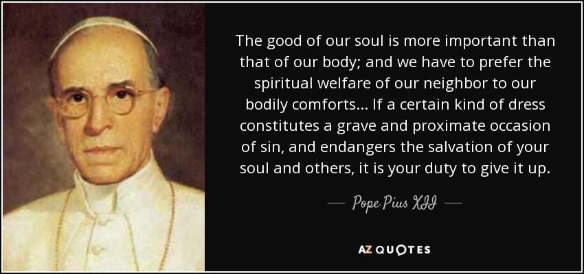 The good of our soul is more important than that of our body; and we have to prefer the spiritual welfare of our neighbor to our bodily comforts. . . If a certain kind of dress constitutes a grave and proximate occasion of sin, and endangers the salvation of your soul and others, it is your duty to give it up. - Pope Pius XII