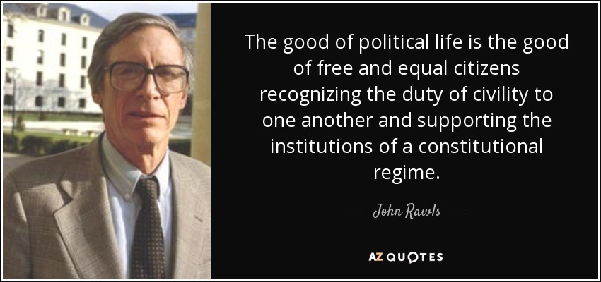 The good of political life is the good of free and equal citizens recognizing the duty of civility to one another and supporting the institutions of a constitutional regime. - John Rawls