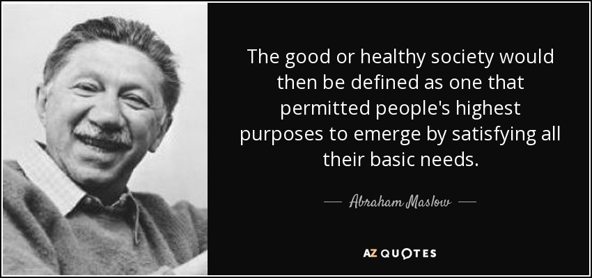 The good or healthy society would then be defined as one that permitted people's highest purposes to emerge by satisfying all their basic needs. - Abraham Maslow