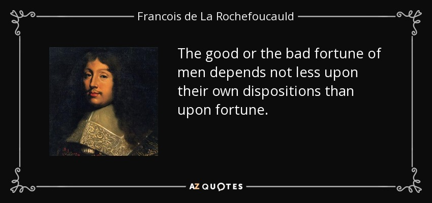 The good or the bad fortune of men depends not less upon their own dispositions than upon fortune. - Francois de La Rochefoucauld