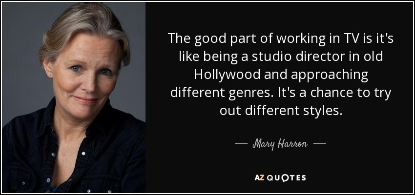 The good part of working in TV is it's like being a studio director in old Hollywood and approaching different genres. It's a chance to try out different styles. - Mary Harron