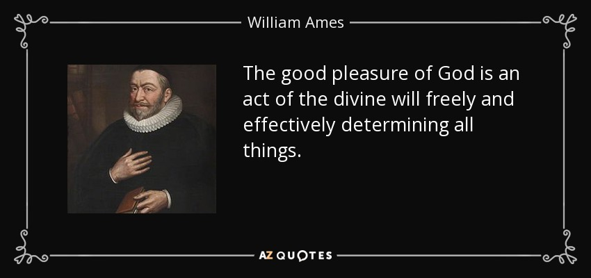 The good pleasure of God is an act of the divine will freely and effectively determining all things. - William Ames