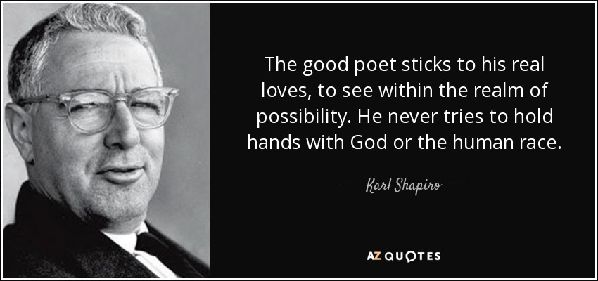 The good poet sticks to his real loves, to see within the realm of possibility. He never tries to hold hands with God or the human race. - Karl Shapiro